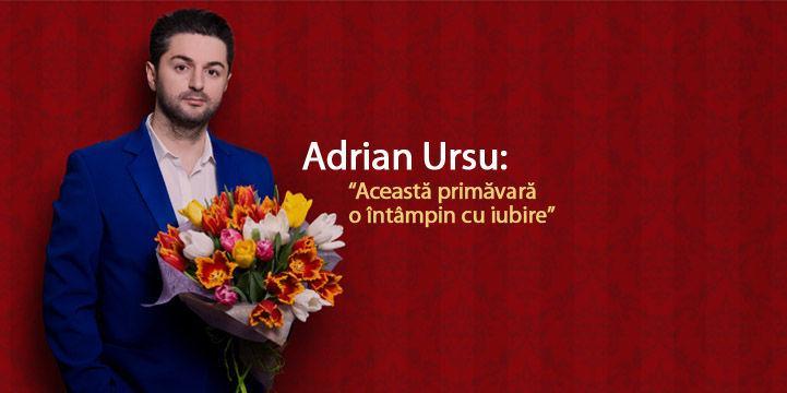 """Adrian Ursu: """"Această primăvară o întâmpin cu iubire"""""""