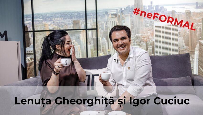 Talk Show: #neFormal cu Lenuța Gheorghiță și Igor Cuciuc